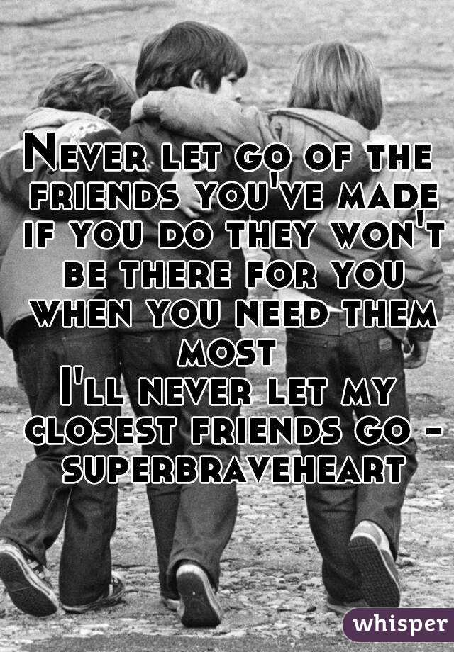 Never let go of the friends you've made if you do they won't be there for you when you need them most  I'll never let my closest friends go - superbraveheart