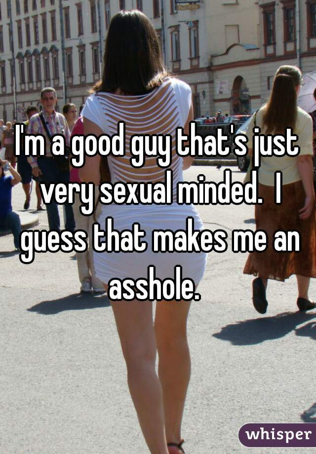 I'm a good guy that's just very sexual minded.  I guess that makes me an asshole.