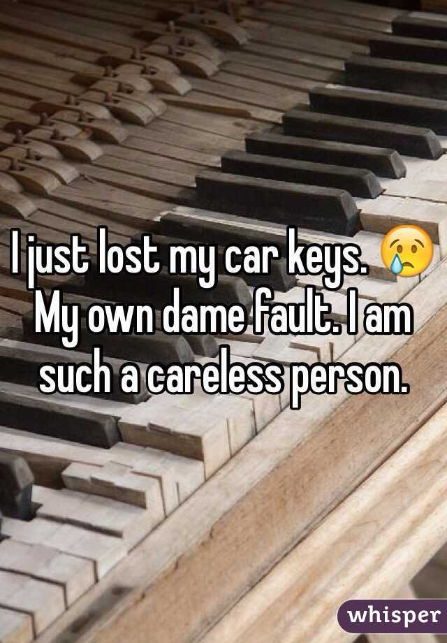 I just lost my car keys. 😢  My own dame fault. I am such a careless person.