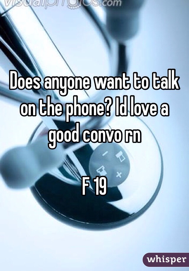 Does anyone want to talk on the phone? Id love a good convo rn   F 19