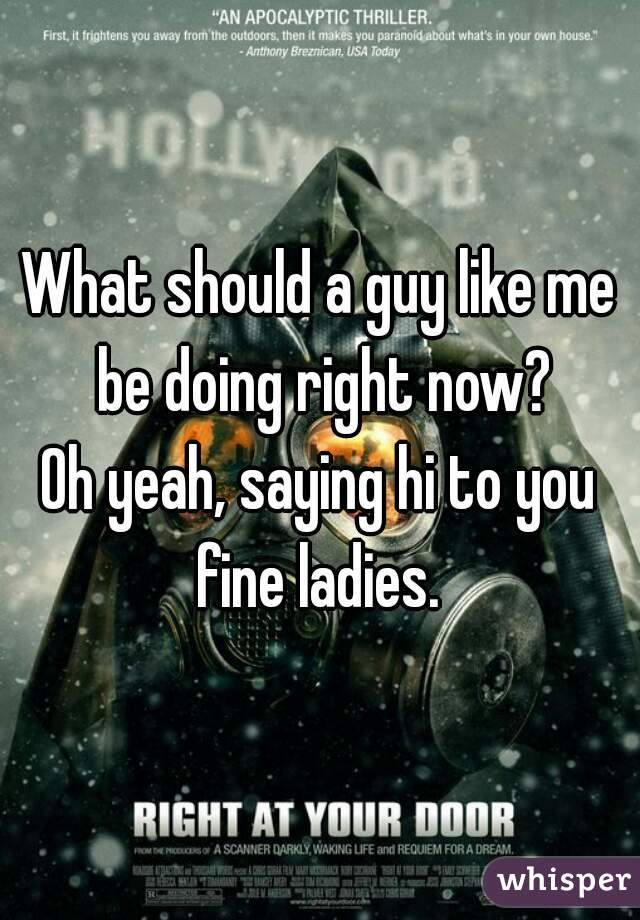 What should a guy like me be doing right now? Oh yeah, saying hi to you fine ladies.
