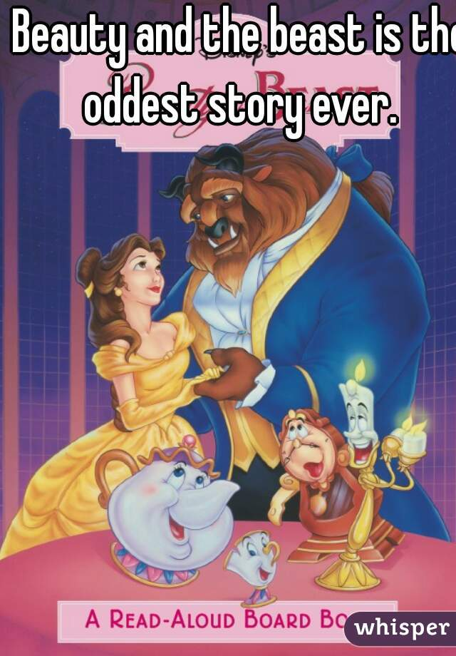 Beauty and the beast is the oddest story ever.