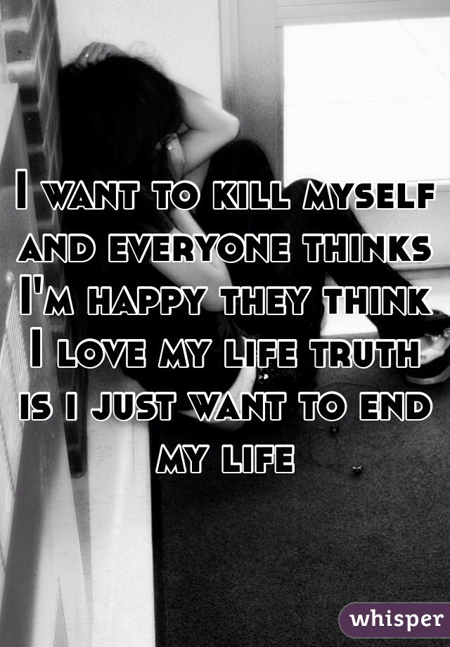 I want to kill myself and everyone thinks I'm happy they think I love my life truth  is i just want to end my life