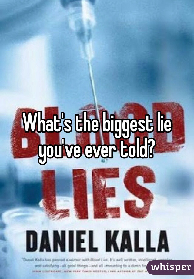 What's the biggest lie you've ever told?