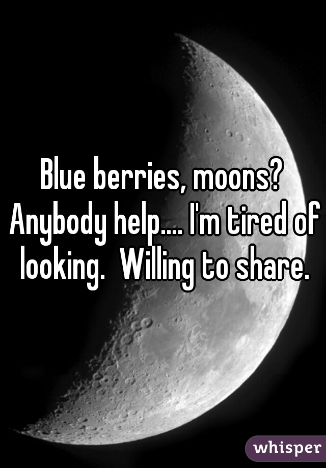 Blue berries, moons? Anybody help.... I'm tired of looking.  Willing to share.