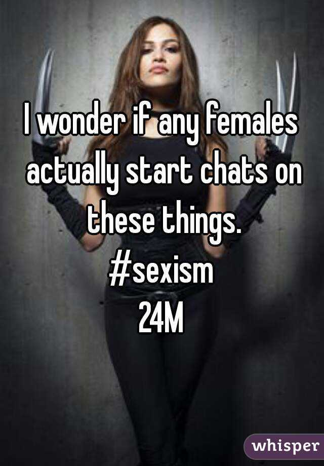 I wonder if any females actually start chats on these things. #sexism 24M