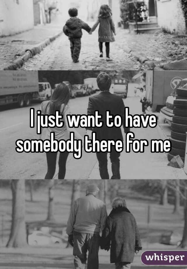 I just want to have somebody there for me