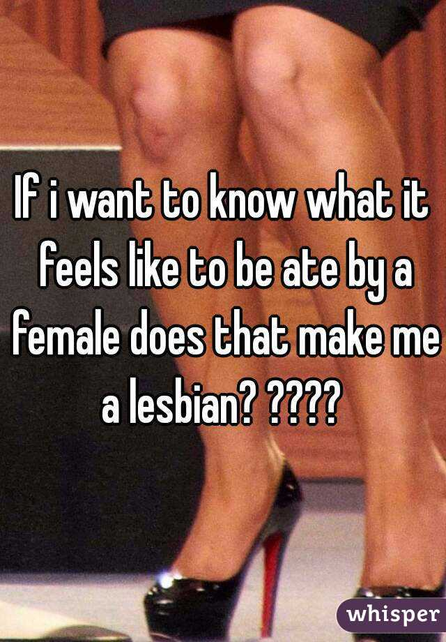 If i want to know what it feels like to be ate by a female does that make me a lesbian? ????