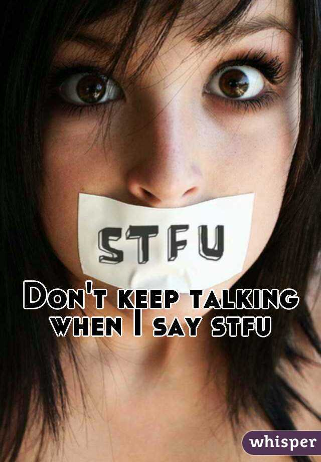 Don't keep talking when I say stfu
