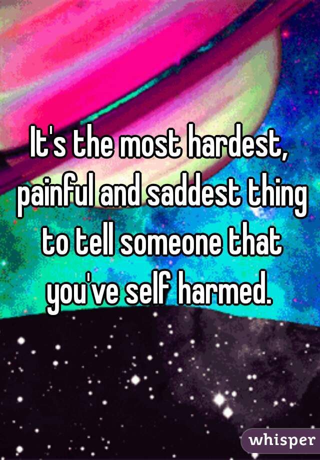 It's the most hardest, painful and saddest thing to tell someone that you've self harmed.