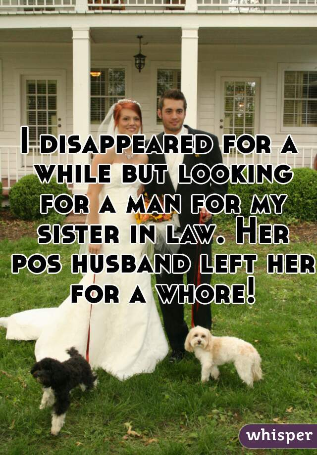 I disappeared for a while but looking for a man for my sister in law. Her pos husband left her for a whore!
