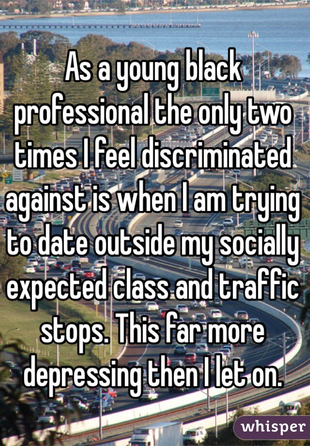 As a young black professional the only two times I feel discriminated against is when I am trying to date outside my socially expected class and traffic stops. This far more depressing then I let on.