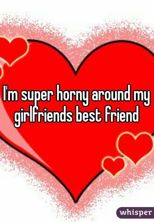 I'm super horny around my girlfriends best friend
