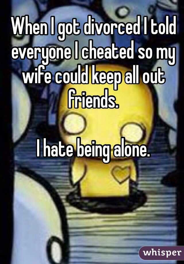 When I got divorced I told everyone I cheated so my wife could keep all out friends.   I hate being alone.