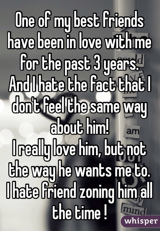 One of my best friends have been in love with me for the past 3 years.  And I hate the fact that I don't feel the same way about him! I really love him, but not the way he wants me to. I hate friend zoning him all the time !