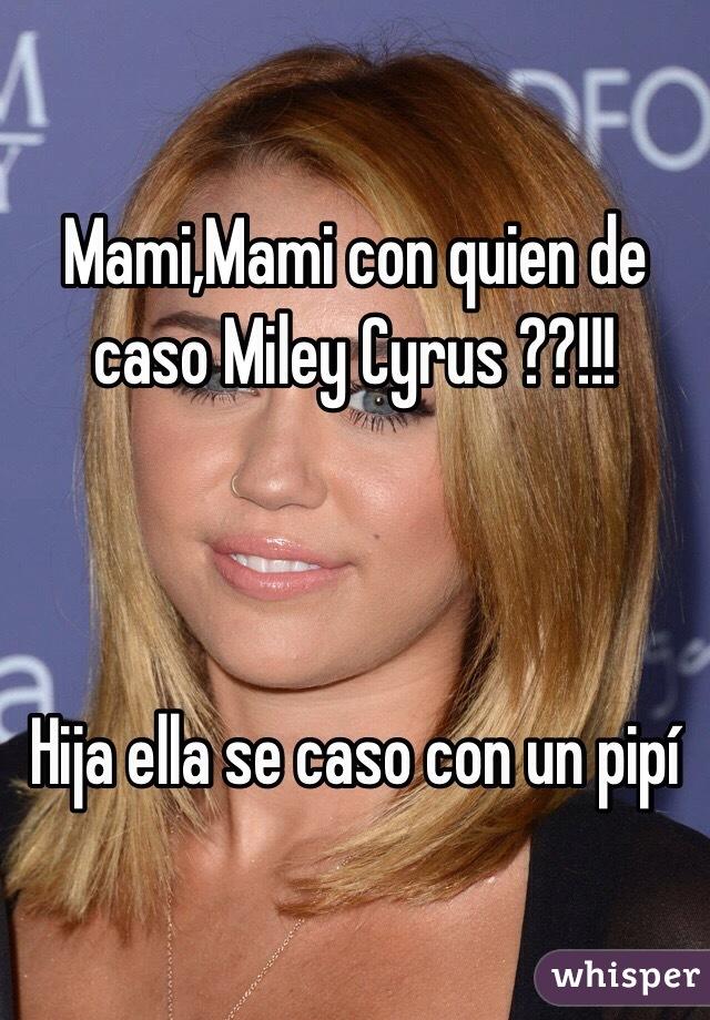 Mami,Mami con quien de caso Miley Cyrus ??!!!    Hija ella se caso con un pipí