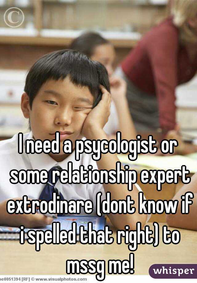 I need a psycologist or some relationship expert extrodinare (dont know if i spelled that right) to mssg me!
