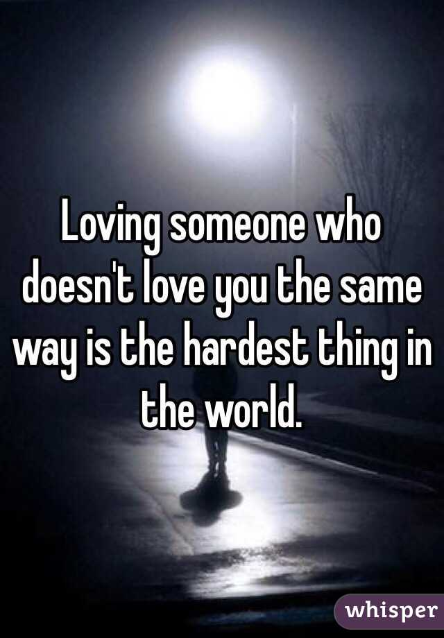 Loving someone who doesn't love you the same way is the hardest thing in the world.