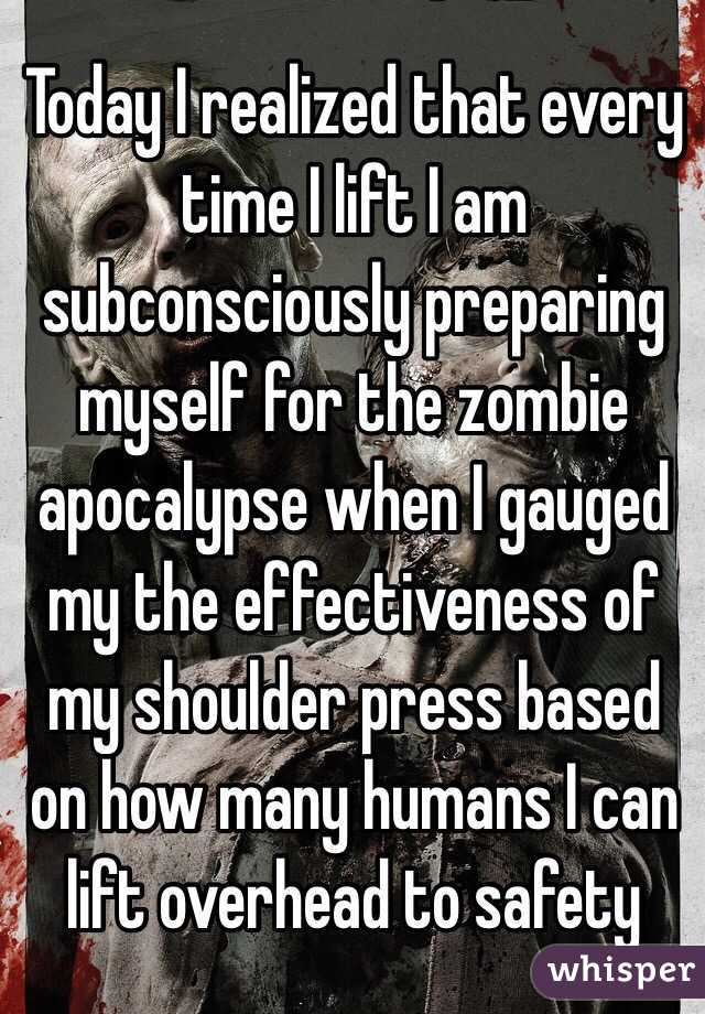 Today I realized that every time I lift I am subconsciously preparing myself for the zombie apocalypse when I gauged my the effectiveness of my shoulder press based on how many humans I can lift overhead to safety