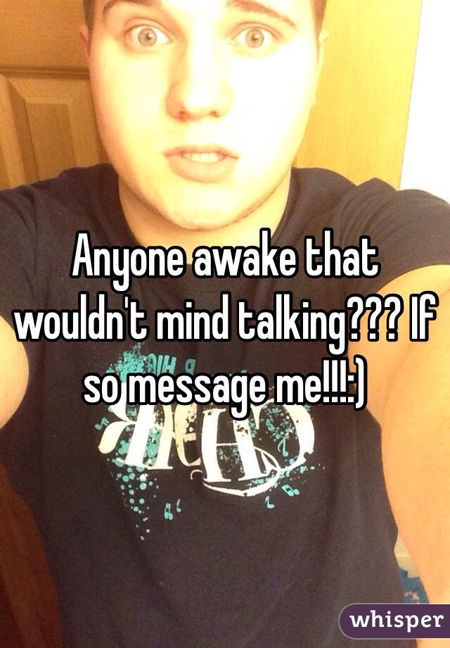 Anyone awake that wouldn't mind talking??? If so message me!!!:)