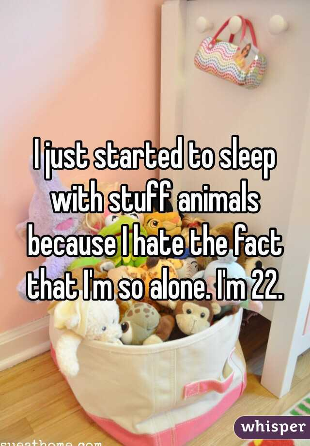 I just started to sleep with stuff animals because I hate the fact that I'm so alone. I'm 22.