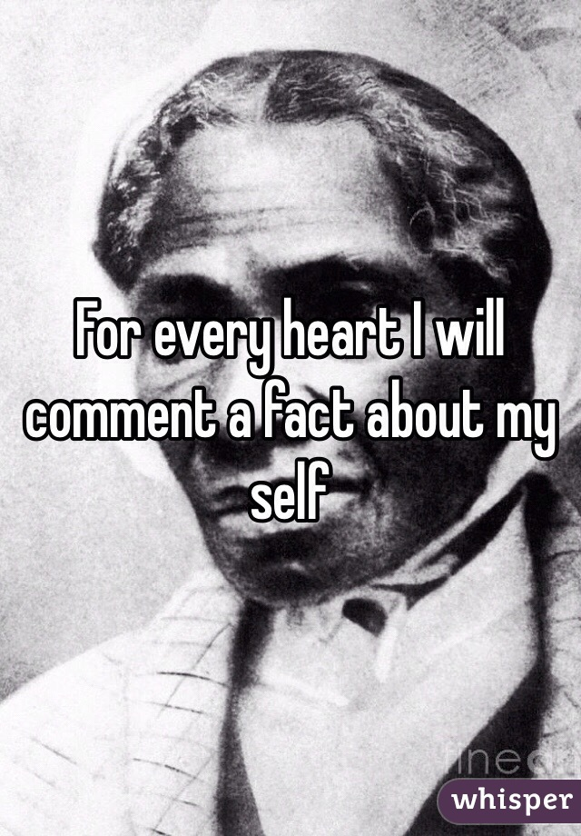 For every heart I will comment a fact about my self
