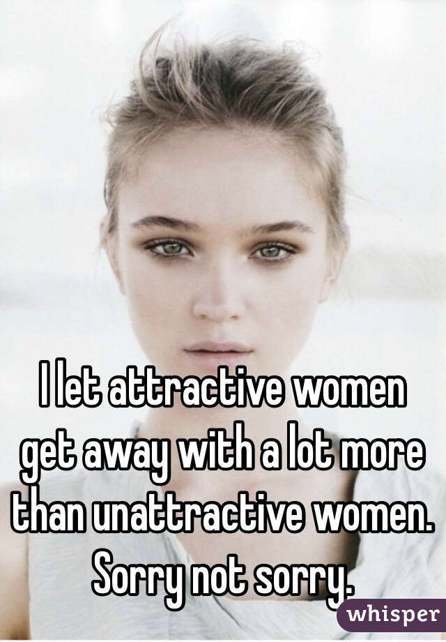 I let attractive women get away with a lot more than unattractive women. Sorry not sorry.