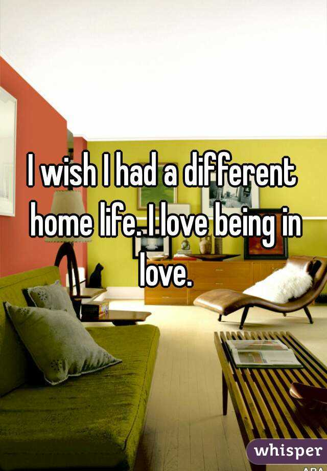 I wish I had a different home life. I love being in love.