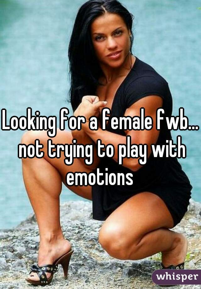 Looking for a female fwb... not trying to play with emotions
