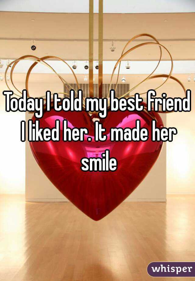 Today I told my best friend I liked her. It made her smile