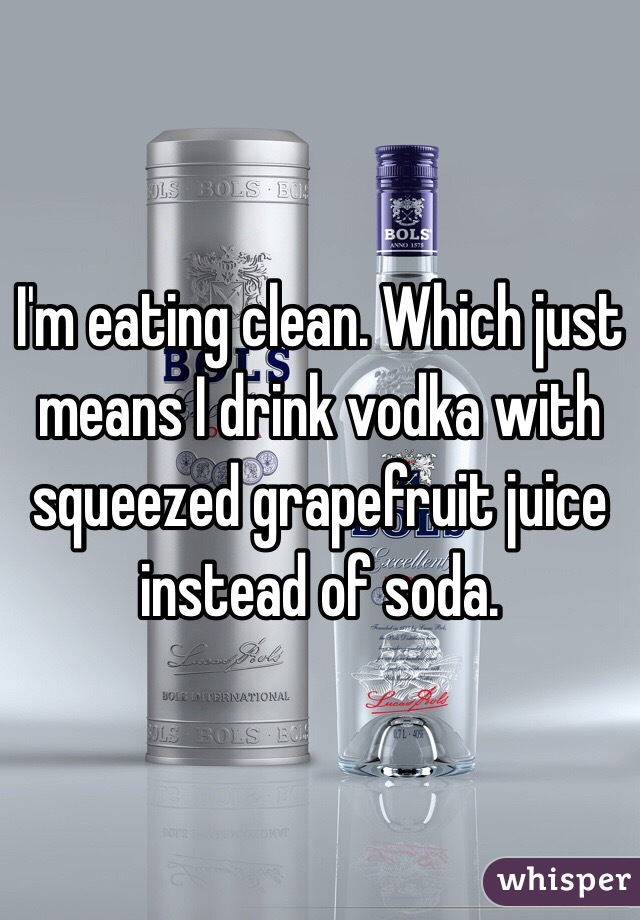 I'm eating clean. Which just means I drink vodka with squeezed grapefruit juice instead of soda.