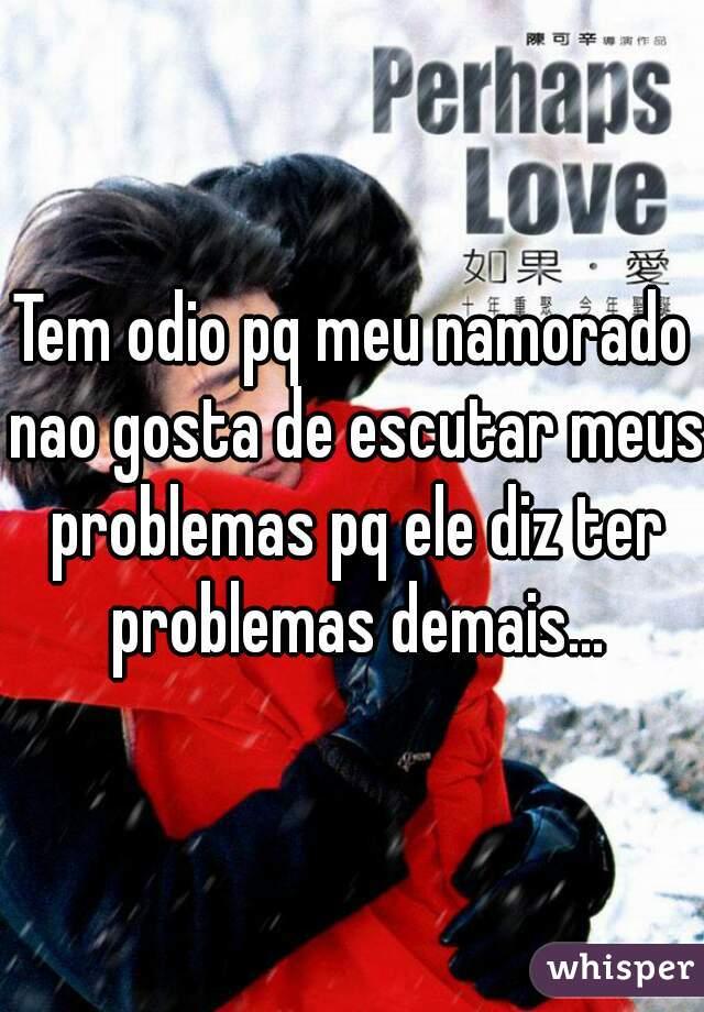 Tem odio pq meu namorado nao gosta de escutar meus problemas pq ele diz ter problemas demais...