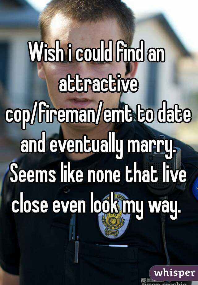 Wish i could find an attractive cop/fireman/emt to date and eventually marry. Seems like none that live close even look my way.