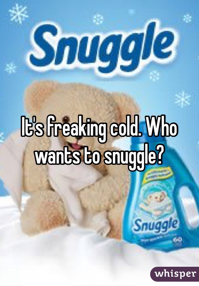 It's freaking cold. Who wants to snuggle?