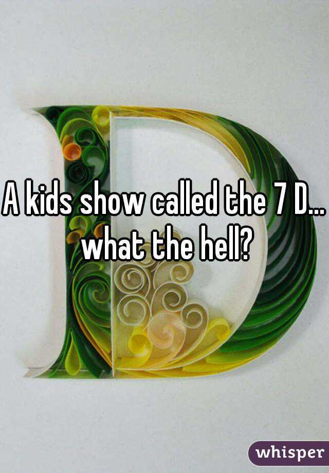 A kids show called the 7 D... what the hell?