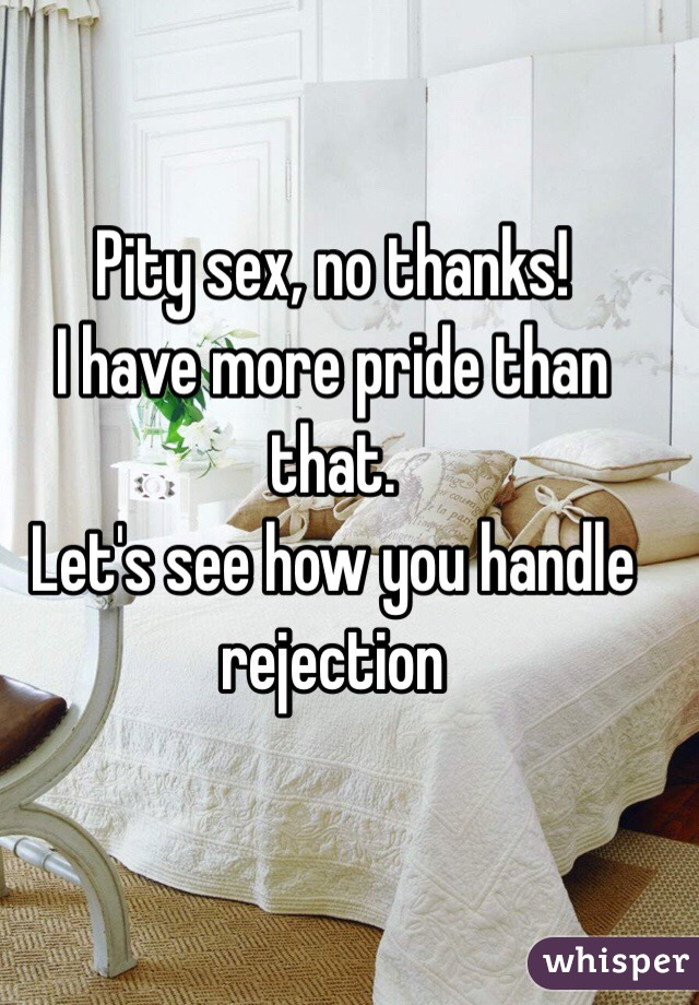 Pity sex, no thanks!  I have more pride than that.  Let's see how you handle rejection