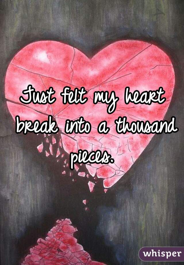 Just felt my heart break into a thousand pieces.