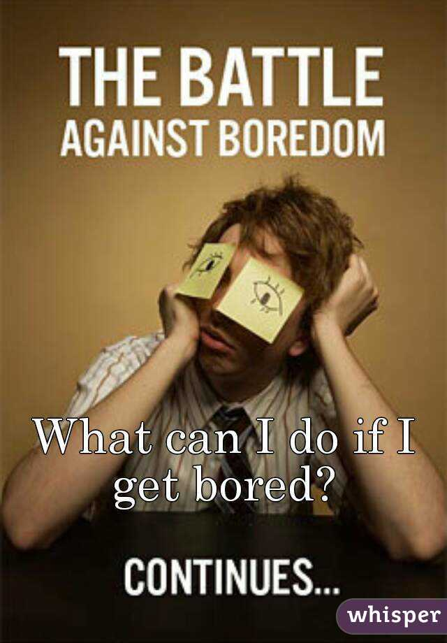 What can I do if I get bored?