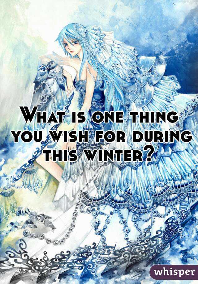 What is one thing you wish for during this winter?