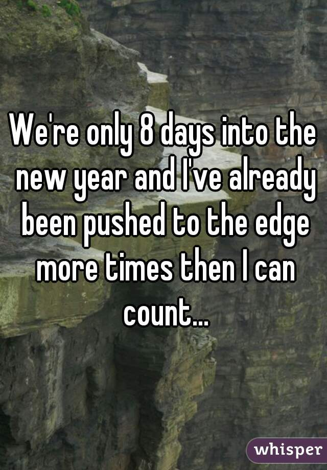 We're only 8 days into the new year and I've already been pushed to the edge more times then I can count...
