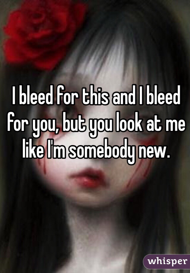 I bleed for this and I bleed for you, but you look at me like I'm somebody new.