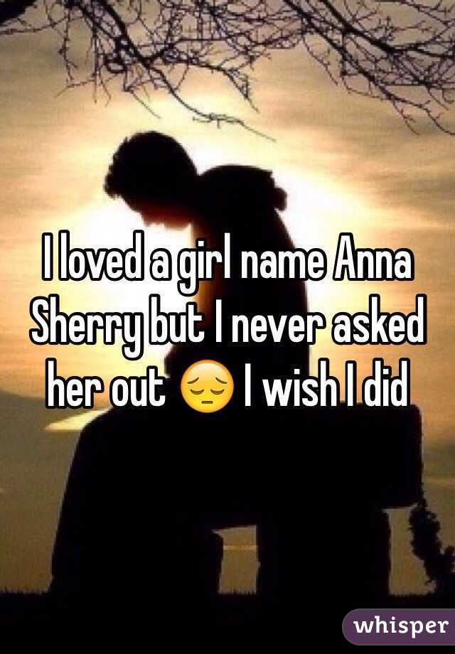 I loved a girl name Anna Sherry but I never asked her out 😔 I wish I did