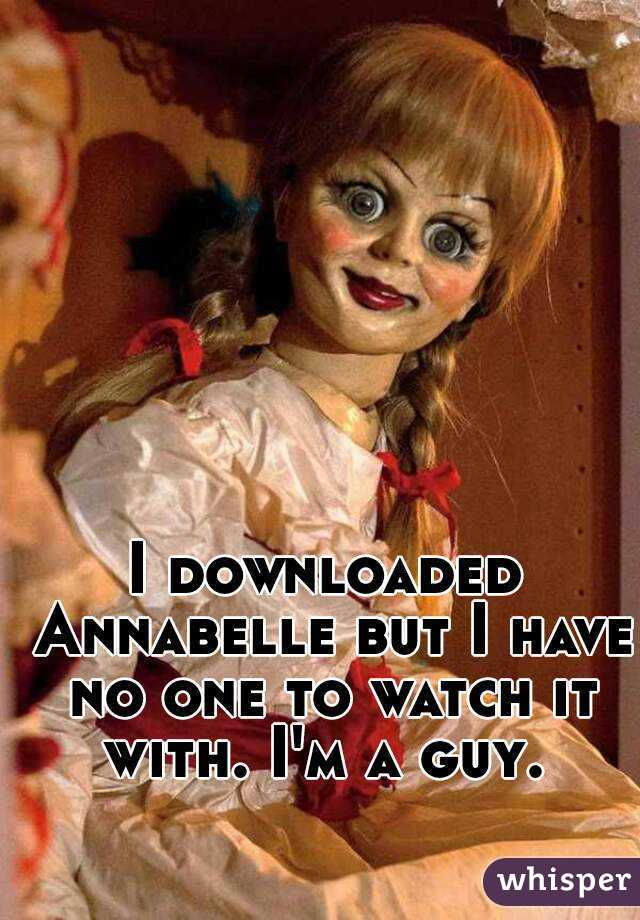 I downloaded Annabelle but I have no one to watch it with. I'm a guy.