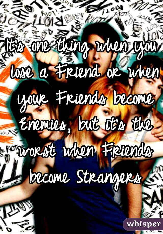 It's one thing when you lose a Friend or when your Friends become Enemies, but it's the worst when Friends become Strangers