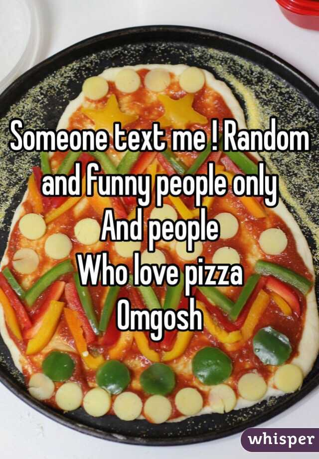Someone text me ! Random and funny people only  And people Who love pizza Omgosh