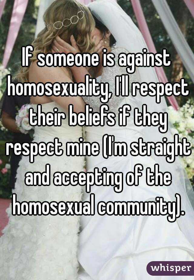 If someone is against homosexuality, I'll respect their beliefs if they respect mine (I'm straight and accepting of the homosexual community).