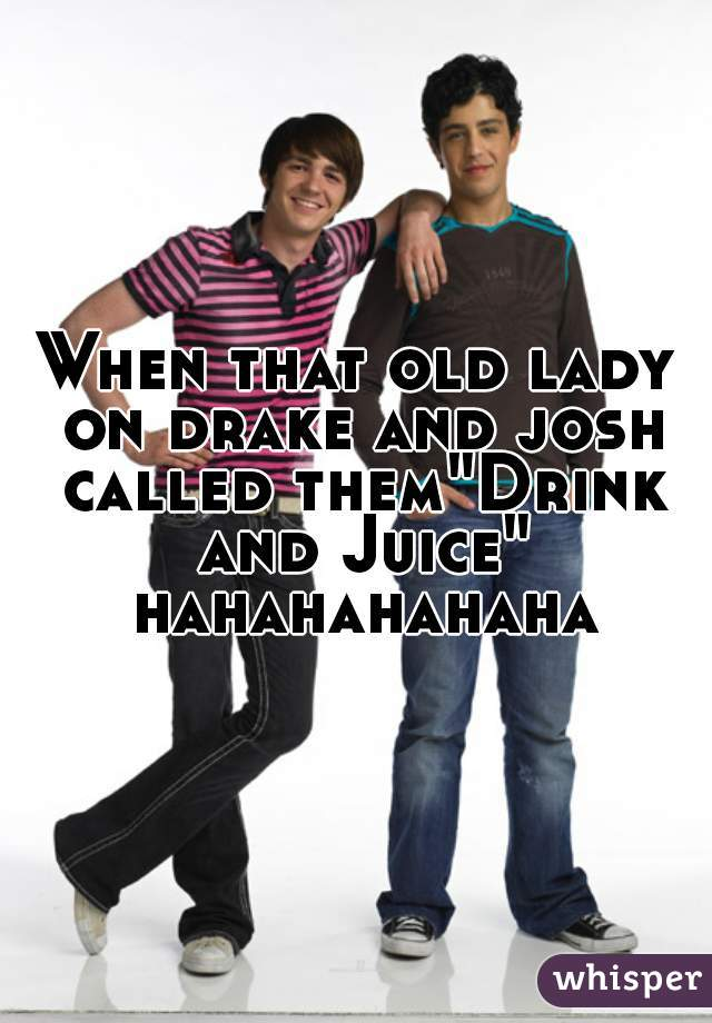 """When that old lady on drake and josh called them""""Drink and Juice"""" hahahahahaha"""
