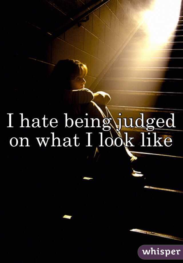 I hate being judged on what I look like