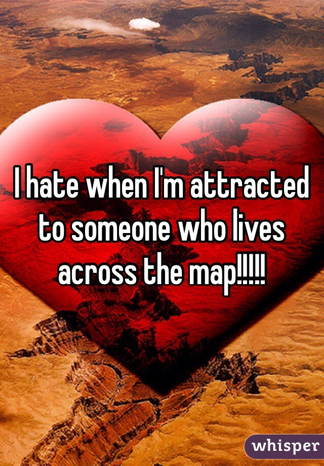 I hate when I'm attracted to someone who lives across the map!!!!!
