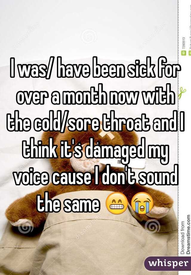 I was/ have been sick for over a month now with the cold/sore throat and I think it's damaged my voice cause I don't sound the same 😁😭